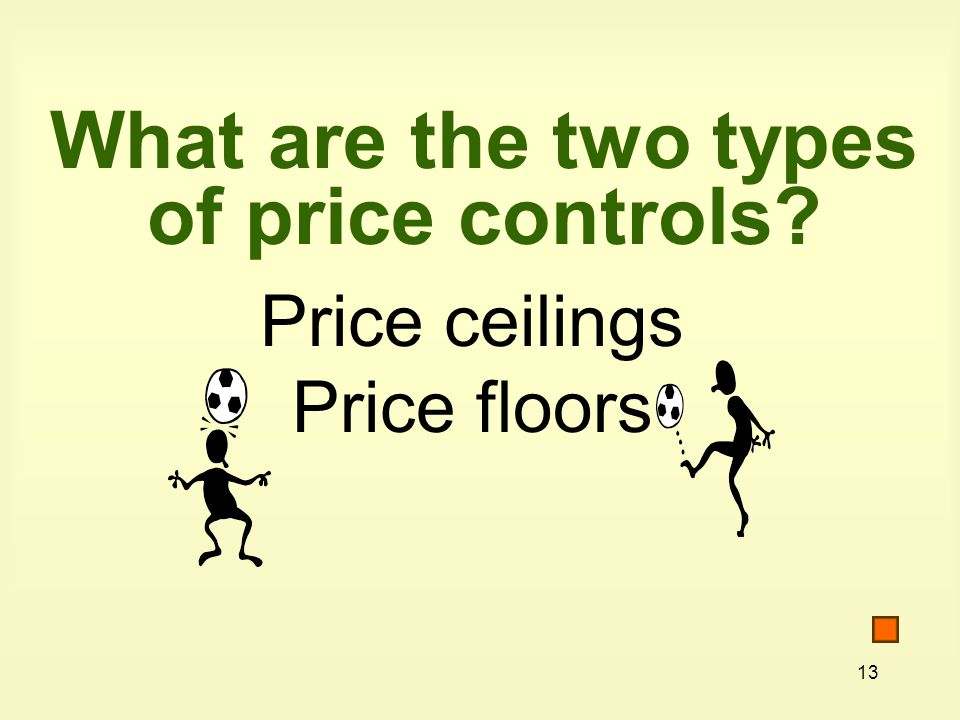 13 What are the two types of price controls? Price ceilings Price floors
