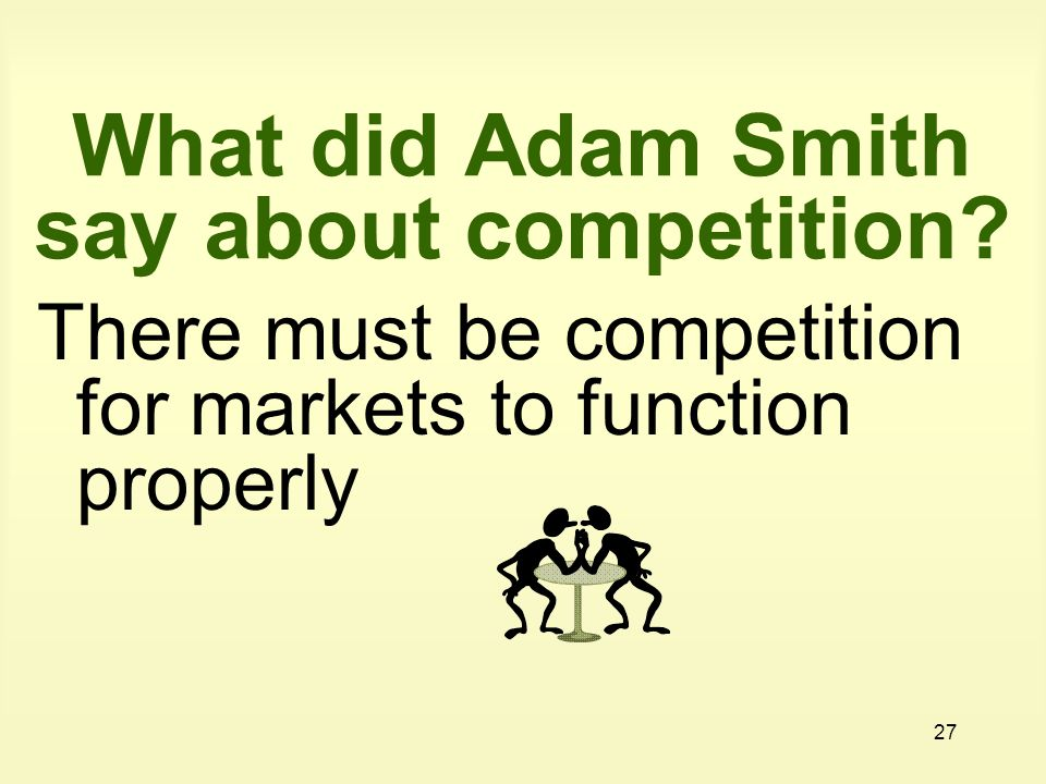 27 What did Adam Smith say about competition? There must be competition for markets to function properly