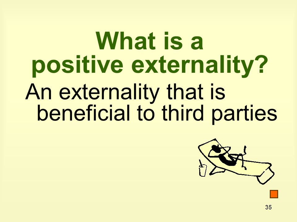 35 What is a positive externality? An externality that is beneficial to third parties