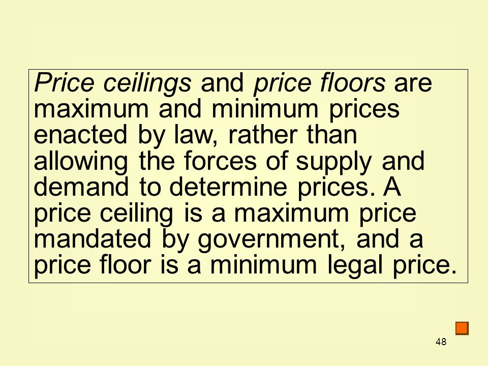 48 Price ceilings and price floors are maximum and minimum prices enacted by law, rather than allowing the forces of supply and demand to determine pr