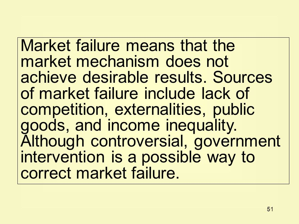 51 Market failure means that the market mechanism does not achieve desirable results. Sources of market failure include lack of competition, externali