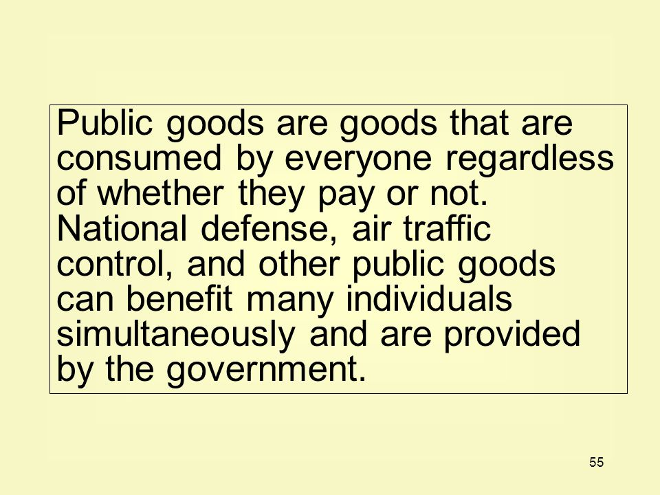 55 Public goods are goods that are consumed by everyone regardless of whether they pay or not. National defense, air traffic control, and other public
