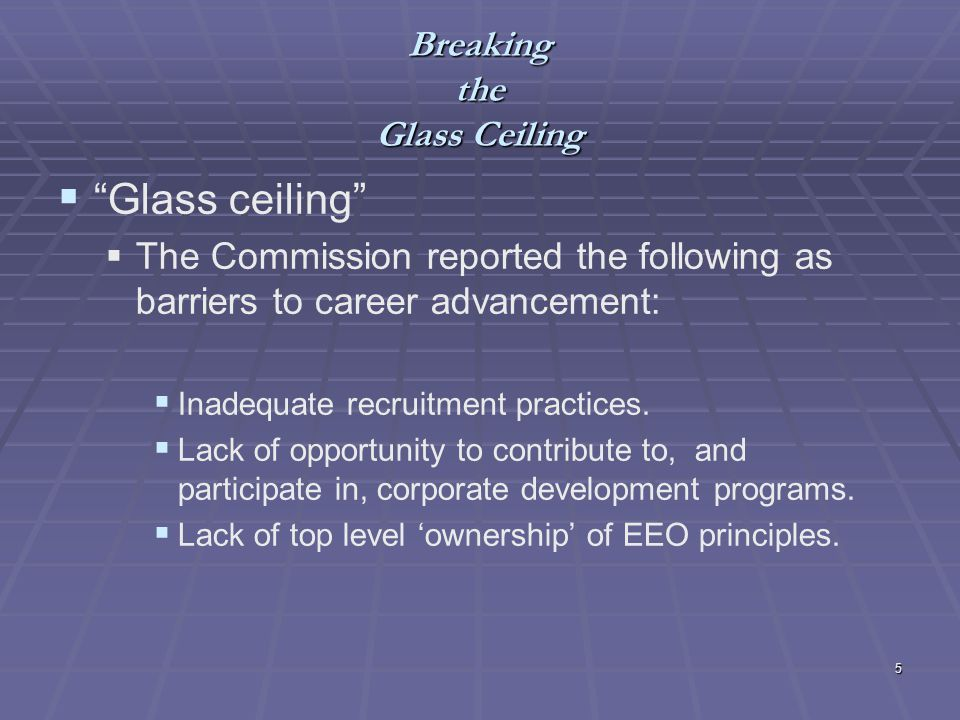 5 Breaking the Glass Ceiling Glass ceiling The Commission reported the following as barriers to career advancement: Inadequate recruitment practices.