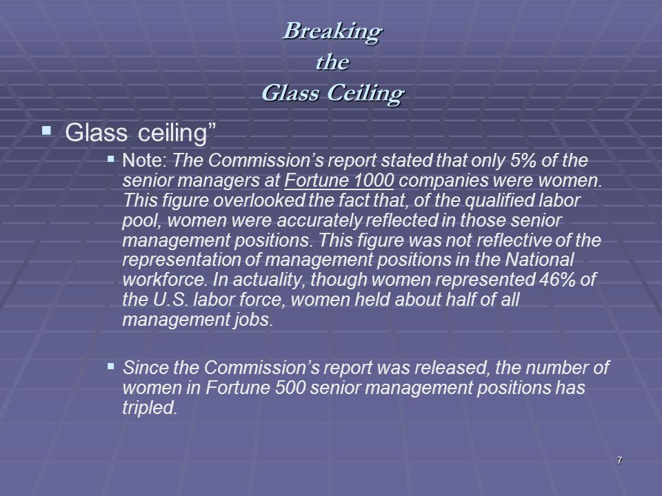7 Breaking the Glass Ceiling Glass ceiling Note: The Commissions report stated that only 5% of the senior managers at Fortune 1000 companies were women.