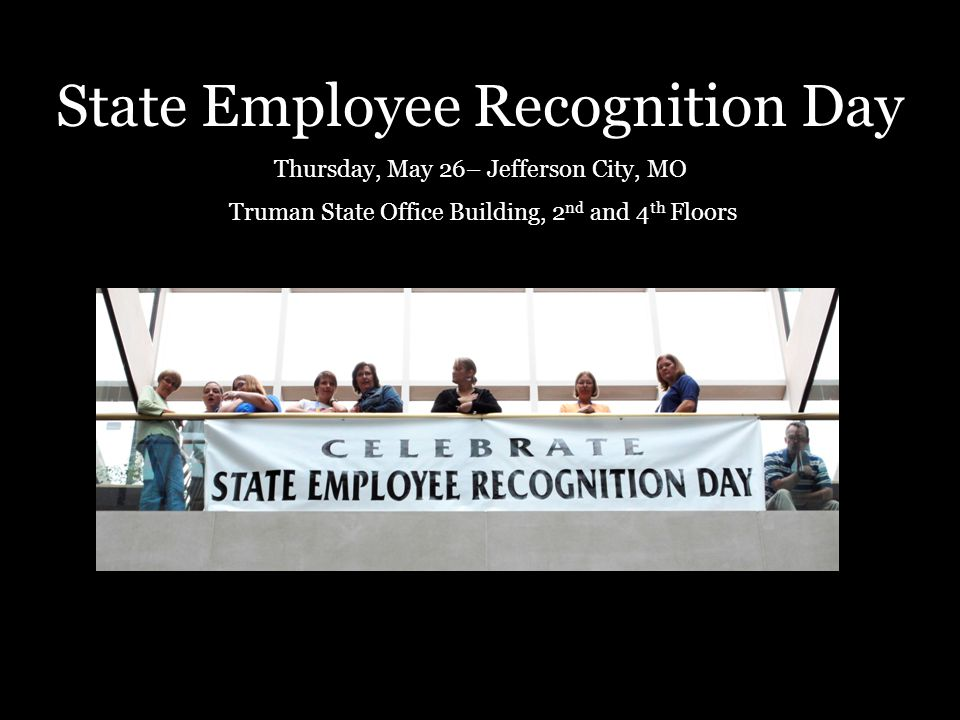 State Employee Recognition Day Thursday, May 26– Jefferson City, MO Truman State Office Building, 2 nd and 4 th Floors