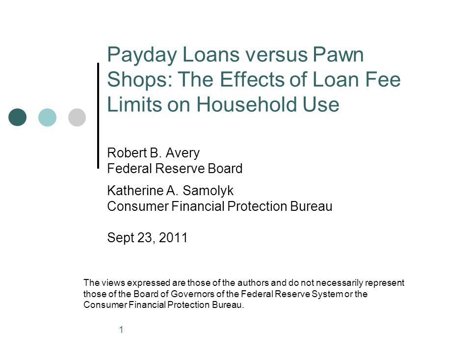 Payday Loans versus Pawn Shops: The Effects of Loan Fee Limits on Household Use Robert B. Avery Federal Reserve Board Katherine A. Samolyk Consumer Fi
