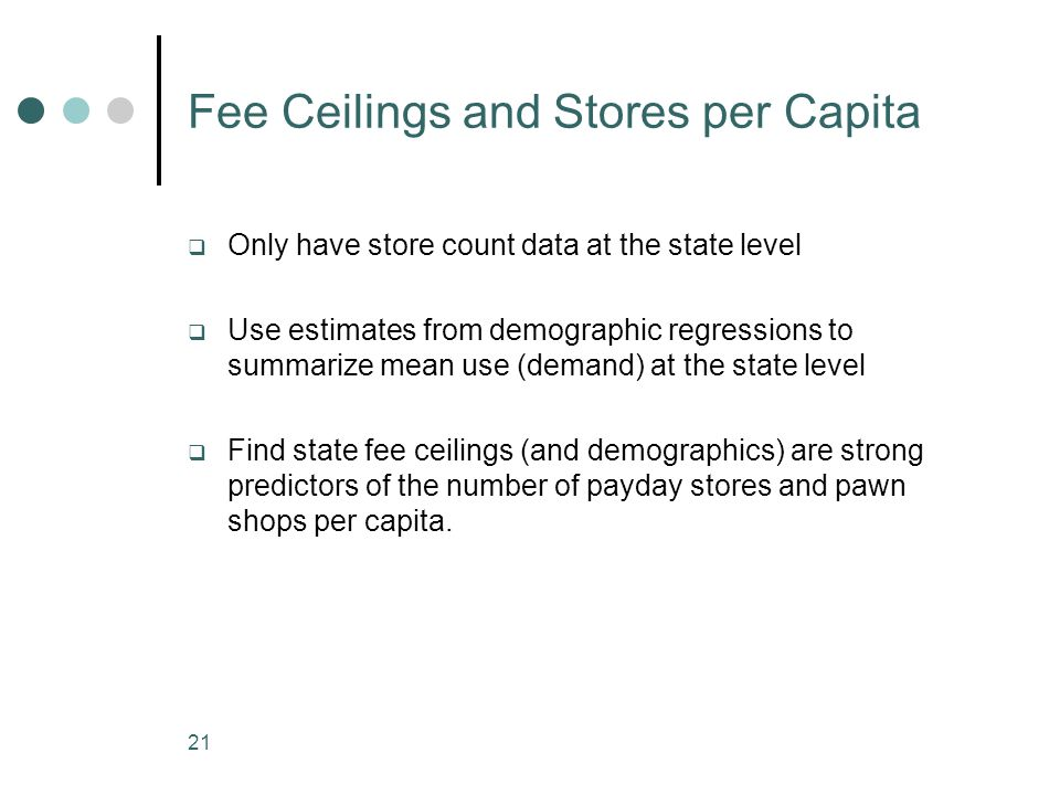 21 Fee Ceilings and Stores per Capita Only have store count data at the state level Use estimates from demographic regressions to summarize mean use (