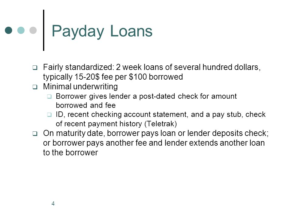 4 Payday Loans Fairly standardized: 2 week loans of several hundred dollars, typically 15-20$ fee per $100 borrowed Minimal underwriting Borrower give
