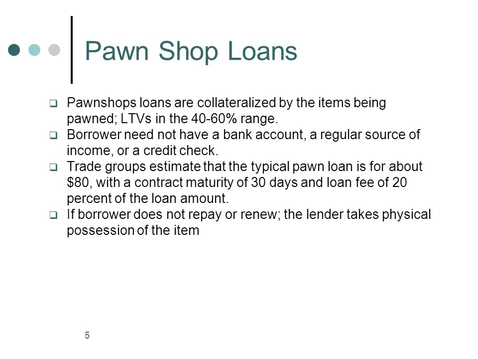 5 Pawn Shop Loans Pawnshops loans are collateralized by the items being pawned; LTVs in the 40-60% range. Borrower need not have a bank account, a reg
