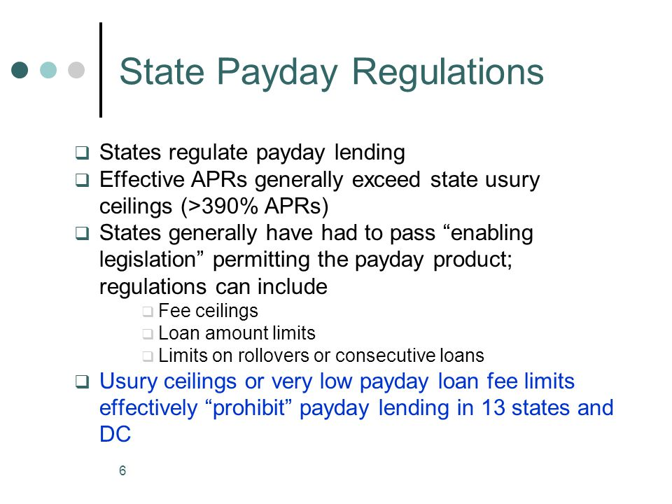 6 State Payday Regulations States regulate payday lending Effective APRs generally exceed state usury ceilings (>390% APRs) States generally have had