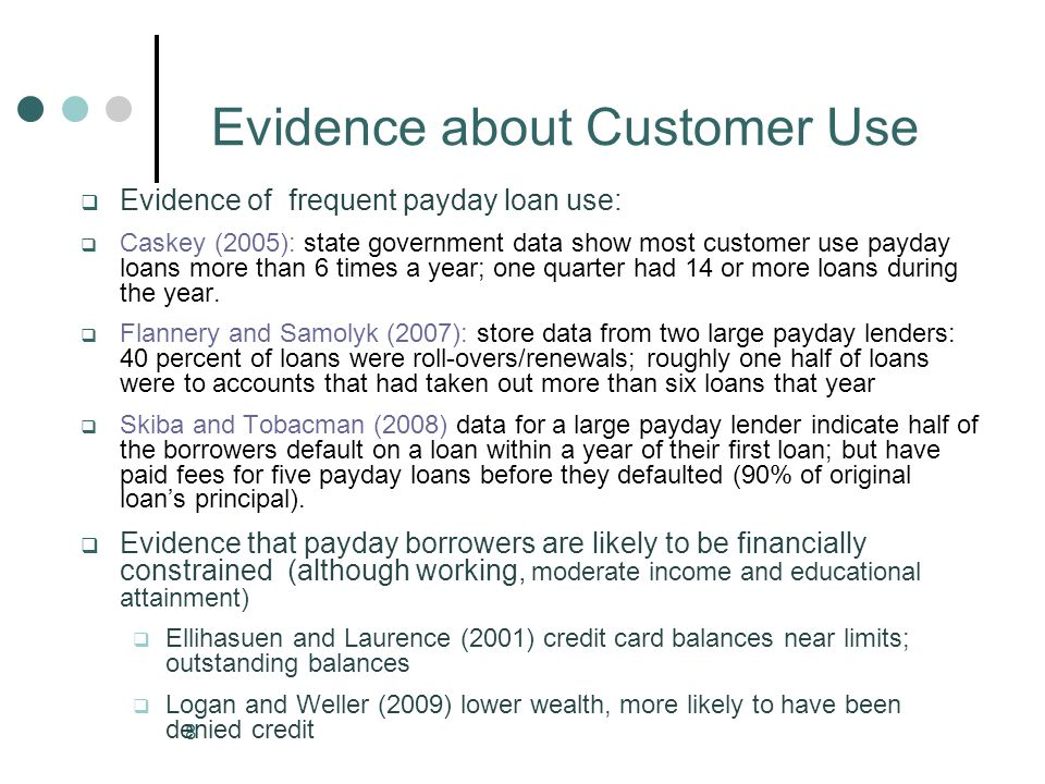 8 Evidence about Customer Use Evidence of frequent payday loan use: Caskey (2005): state government data show most customer use payday loans more than