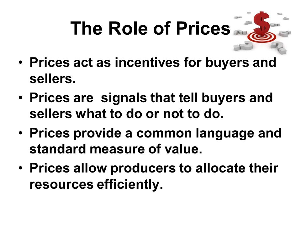 The Role of Prices Prices act as incentives for buyers and sellers. Prices are signals that tell buyers and sellers what to do or not to do. Prices pr