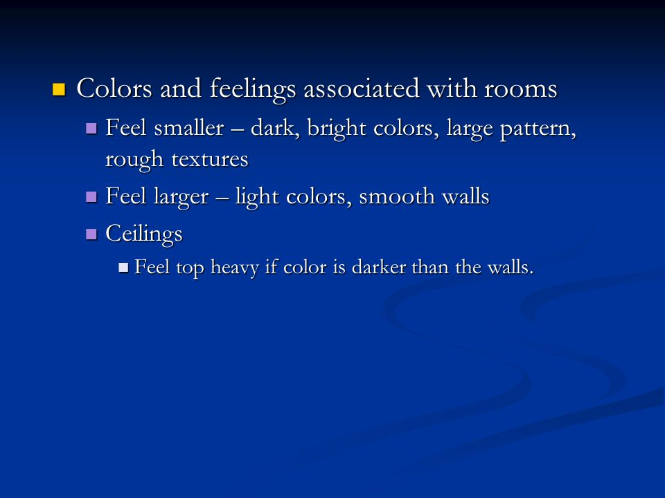 Colors and feelings associated with rooms Colors and feelings associated with rooms Feel smaller – dark, bright colors, large pattern, rough textures