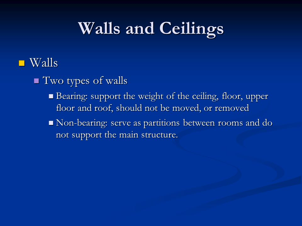 Walls and Ceilings Walls Walls Two types of walls Two types of walls Bearing: support the weight of the ceiling, floor, upper floor and roof, should n