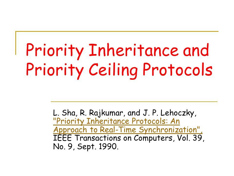 Priority Inheritance and Priority Ceiling Protocols L. Sha, R. Rajkumar, and J. P. Lehoczky,