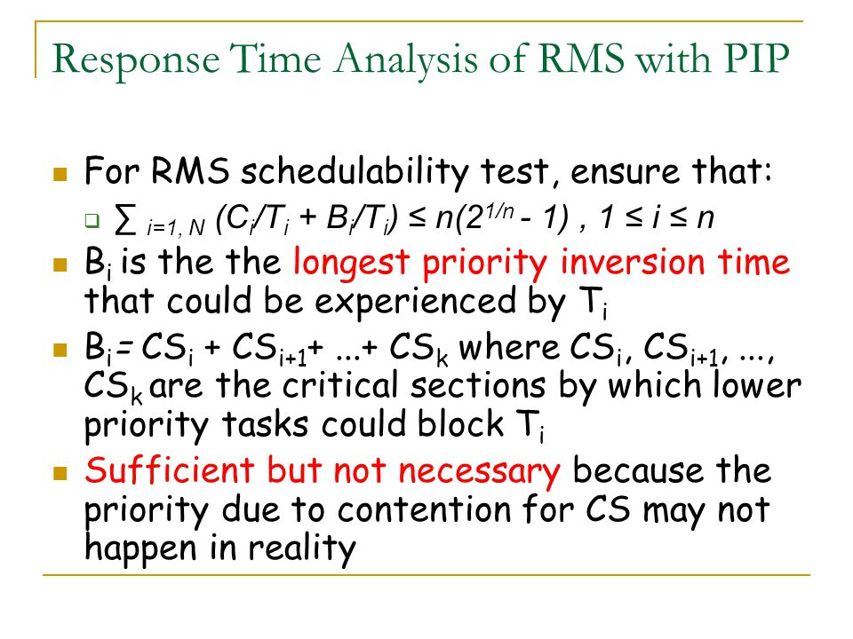 Response Time Analysis of RMS with PIP For RMS schedulability test, ensure that: i=1, N (C i /T i + B i /T i ) n(2 1/n - 1), 1 i n B i is the the long