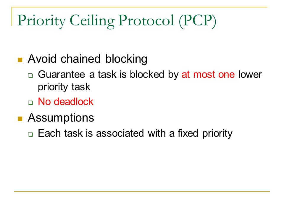 Priority Ceiling Protocol (PCP) Avoid chained blocking Guarantee a task is blocked by at most one lower priority task No deadlock Assumptions Each tas