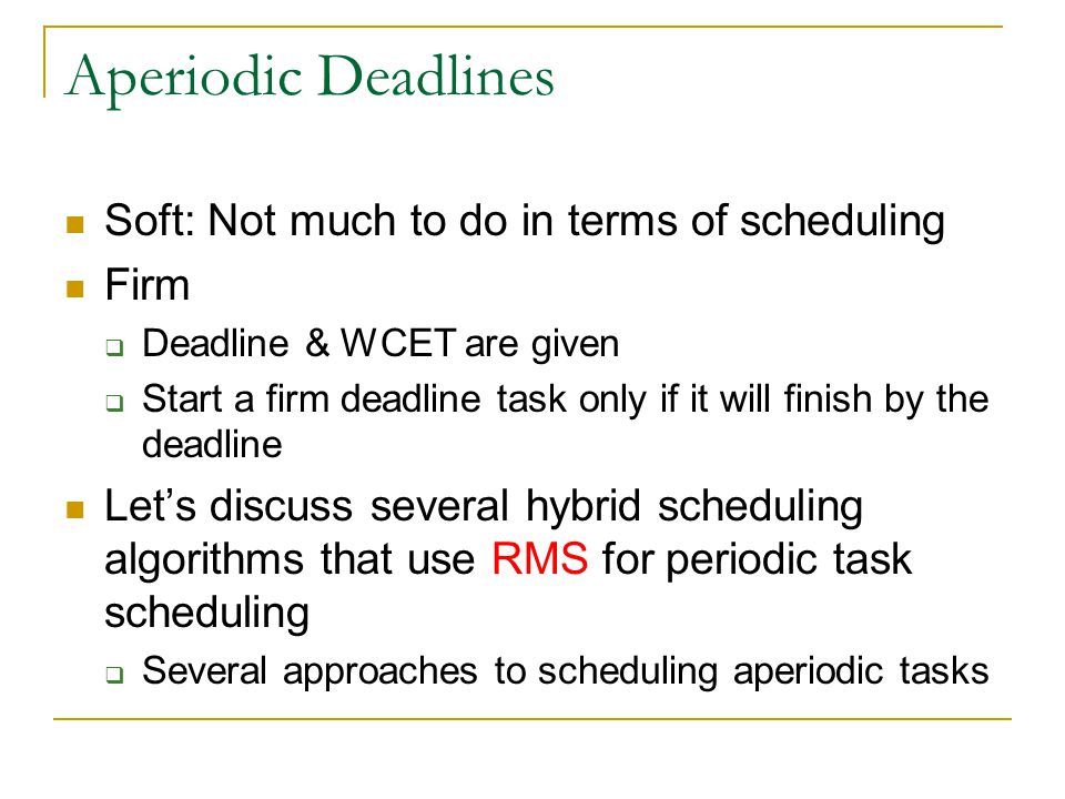 Aperiodic Deadlines Soft: Not much to do in terms of scheduling Firm Deadline & WCET are given Start a firm deadline task only if it will finish by th