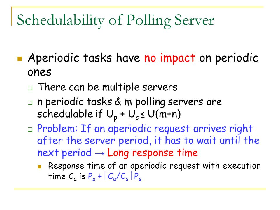 Schedulability of Polling Server Aperiodic tasks have no impact on periodic ones There can be multiple servers n periodic tasks & m polling servers ar