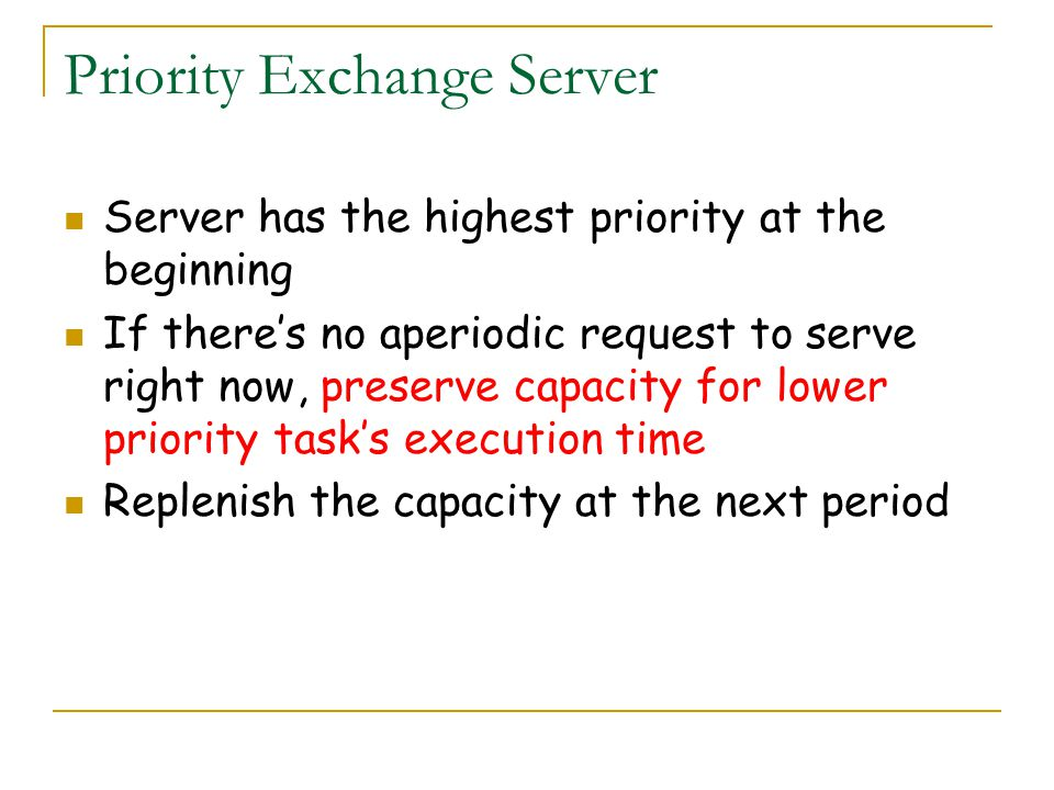 Priority Exchange Server Server has the highest priority at the beginning If theres no aperiodic request to serve right now, preserve capacity for low