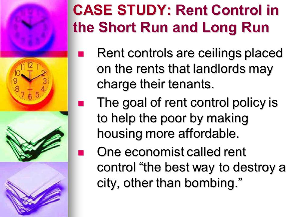 CASE STUDY: Rent Control in the Short Run and Long Run Rent controls are ceilings placed on the rents that landlords may charge their tenants. Rent co