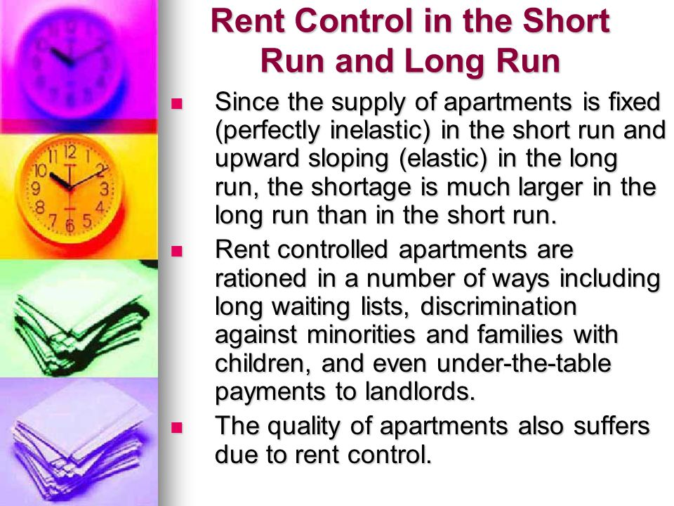 Rent Control in the Short Run and Long Run Since the supply of apartments is fixed (perfectly inelastic) in the short run and upward sloping (elastic)