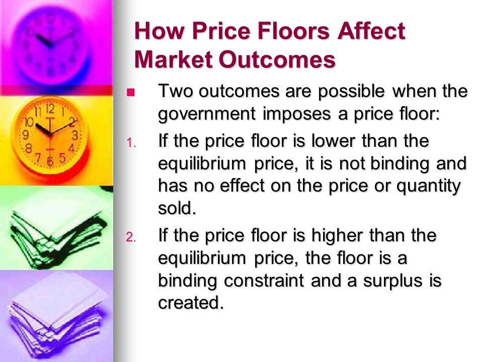How Price Floors Affect Market Outcomes Two outcomes are possible when the government imposes a price floor: Two outcomes are possible when the govern