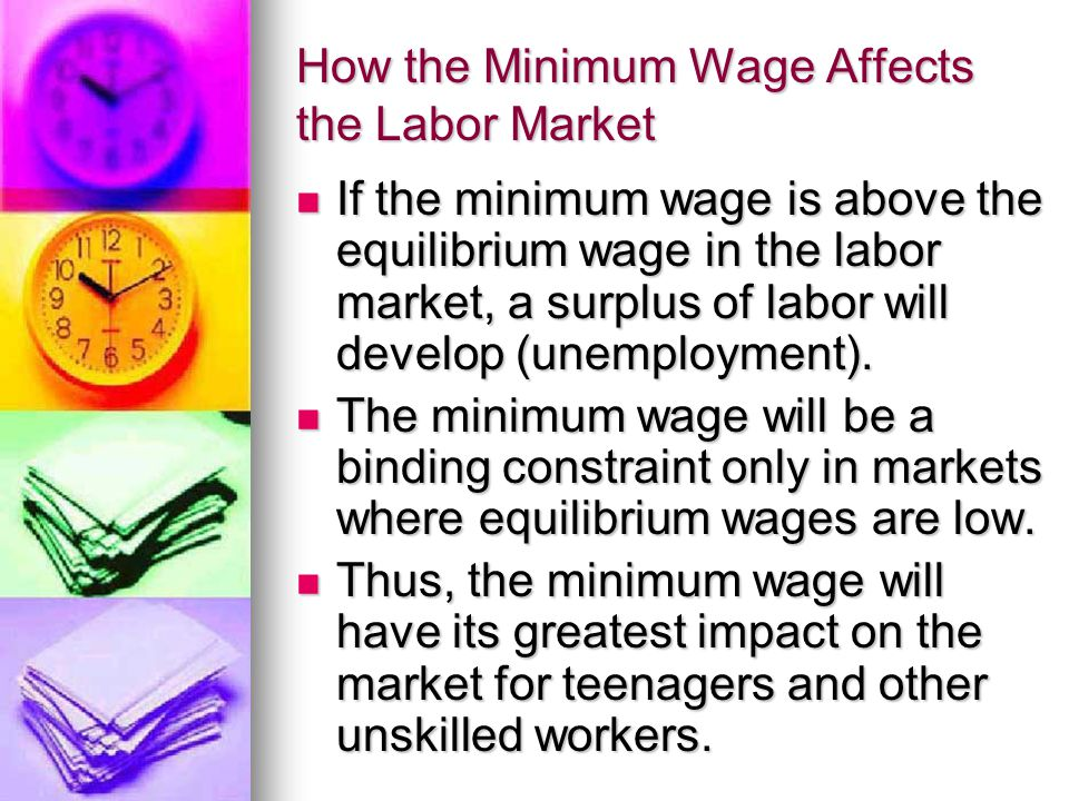 How the Minimum Wage Affects the Labor Market If the minimum wage is above the equilibrium wage in the labor market, a surplus of labor will develop (