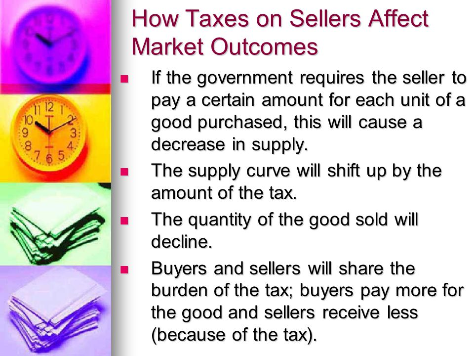 How Taxes on Sellers Affect Market Outcomes If the government requires the seller to pay a certain amount for each unit of a good purchased, this will