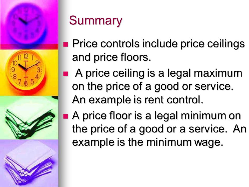 Summary Price controls include price ceilings and price floors. Price controls include price ceilings and price floors. A price ceiling is a legal max