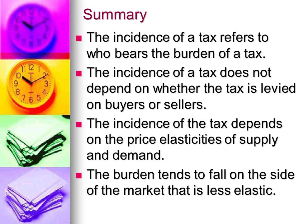 Summary The incidence of a tax refers to who bears the burden of a tax. The incidence of a tax refers to who bears the burden of a tax. The incidence
