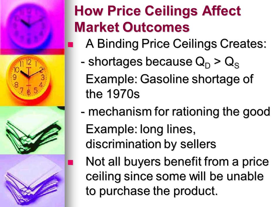 How Price Ceilings Affect Market Outcomes A Binding Price Ceilings Creates: A Binding Price Ceilings Creates: - shortages because Q D > Q S - shortage