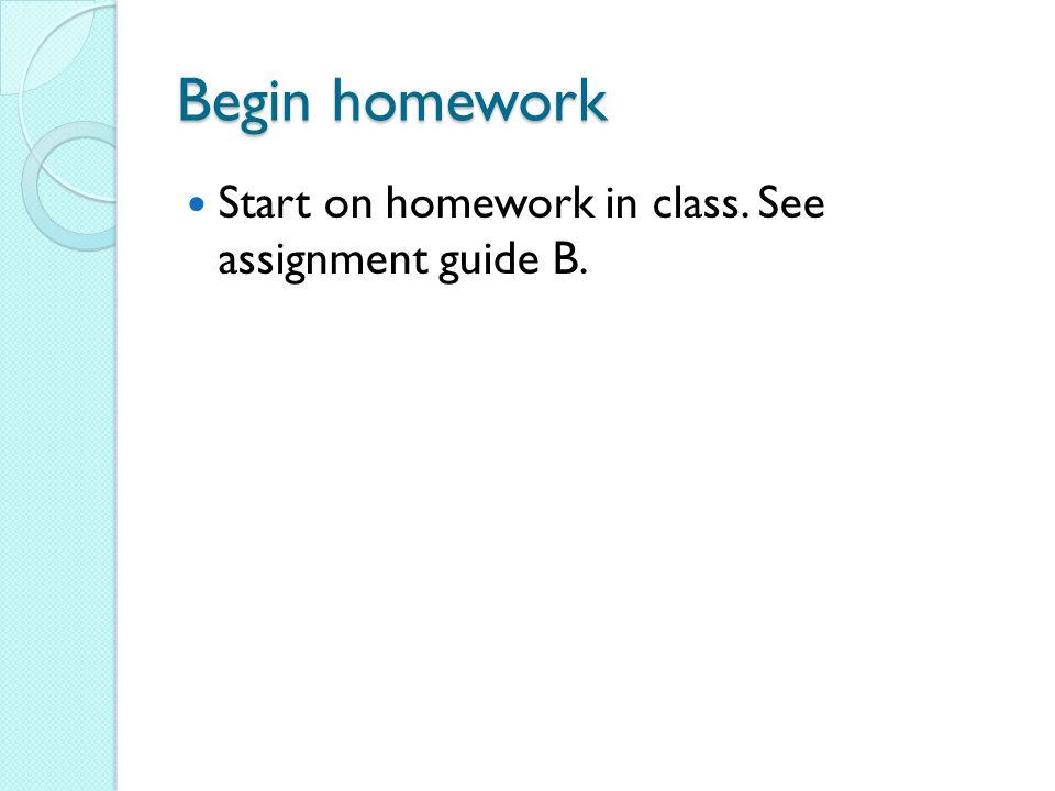 Begin homework Start on homework in class. See assignment guide B.