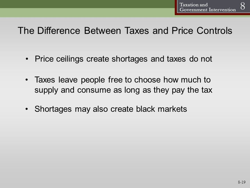 Taxation and Government Intervention 8 The Difference Between Taxes and Price Controls Taxes leave people free to choose how much to supply and consum
