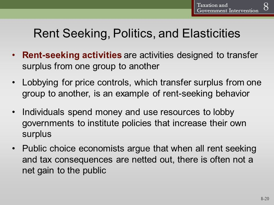 Taxation and Government Intervention 8 Rent Seeking, Politics, and Elasticities Individuals spend money and use resources to lobby governments to inst