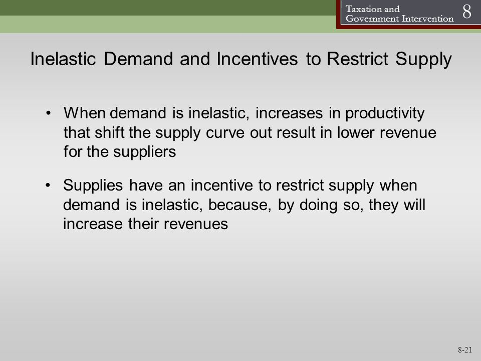 Taxation and Government Intervention 8 Inelastic Demand and Incentives to Restrict Supply Supplies have an incentive to restrict supply when demand is