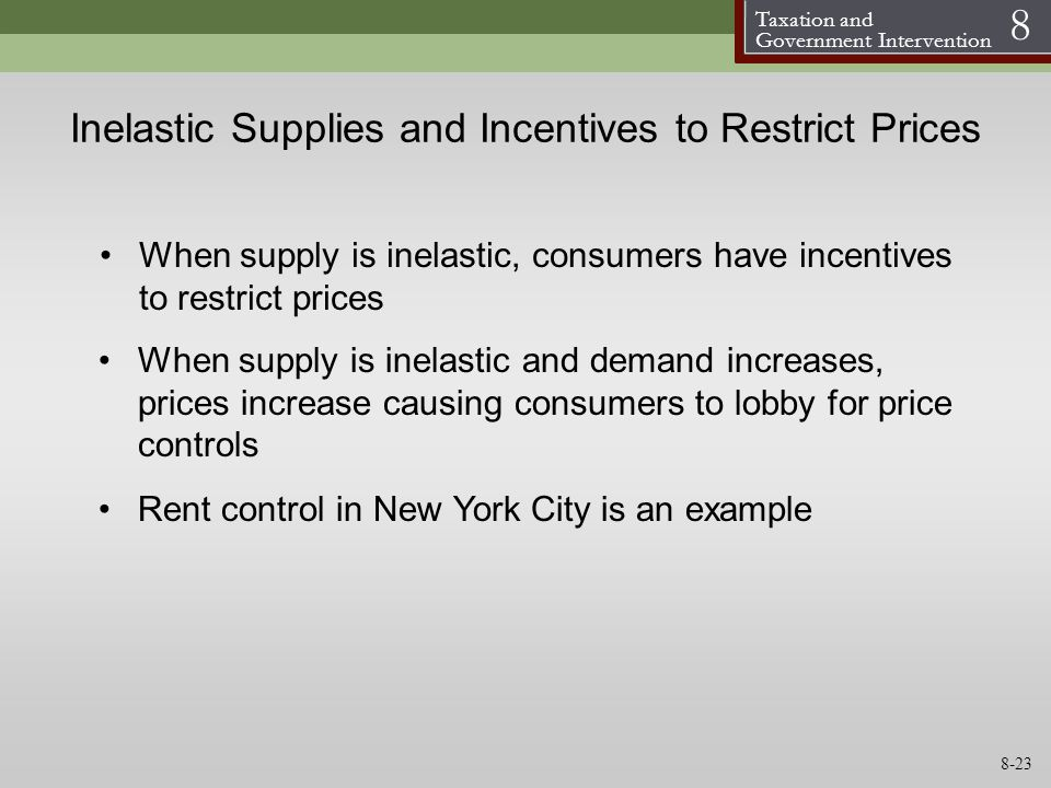 Taxation and Government Intervention 8 Inelastic Supplies and Incentives to Restrict Prices When supply is inelastic and demand increases, prices incr