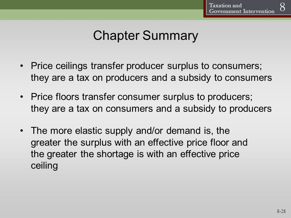 Taxation and Government Intervention 8 Chapter Summary Price floors transfer consumer surplus to producers; they are a tax on consumers and a subsidy