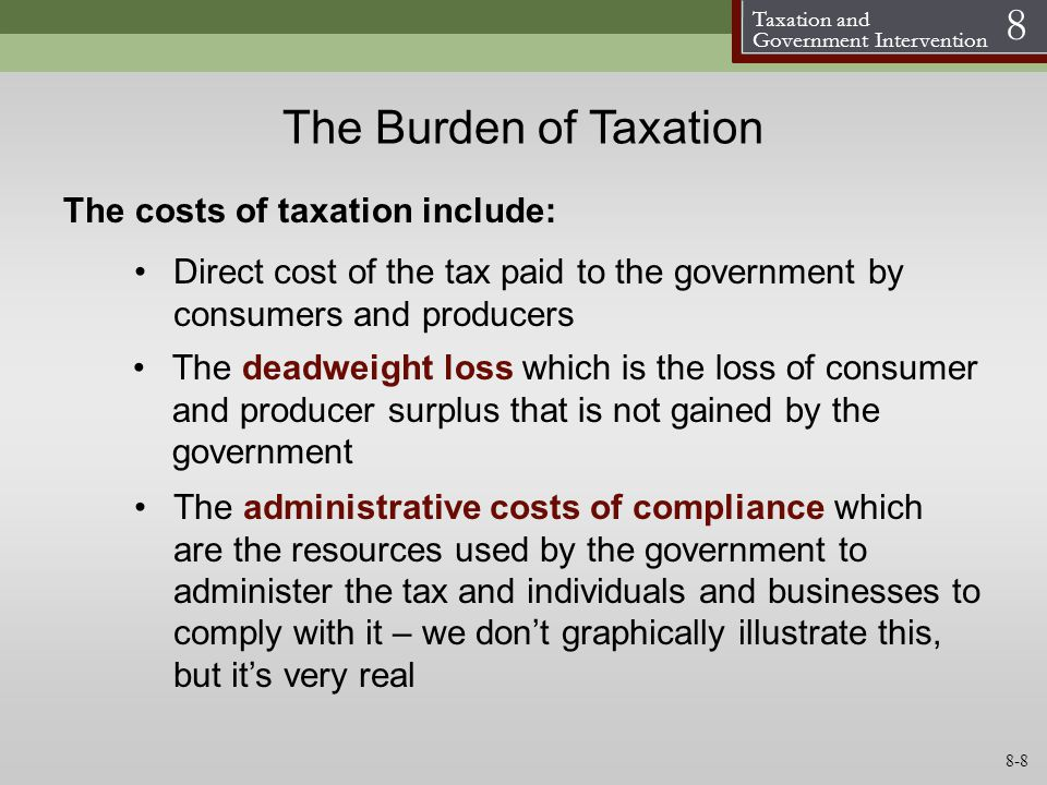 Taxation and Government Intervention 8 The Burden of Taxation The costs of taxation include: The administrative costs of compliance which are the reso
