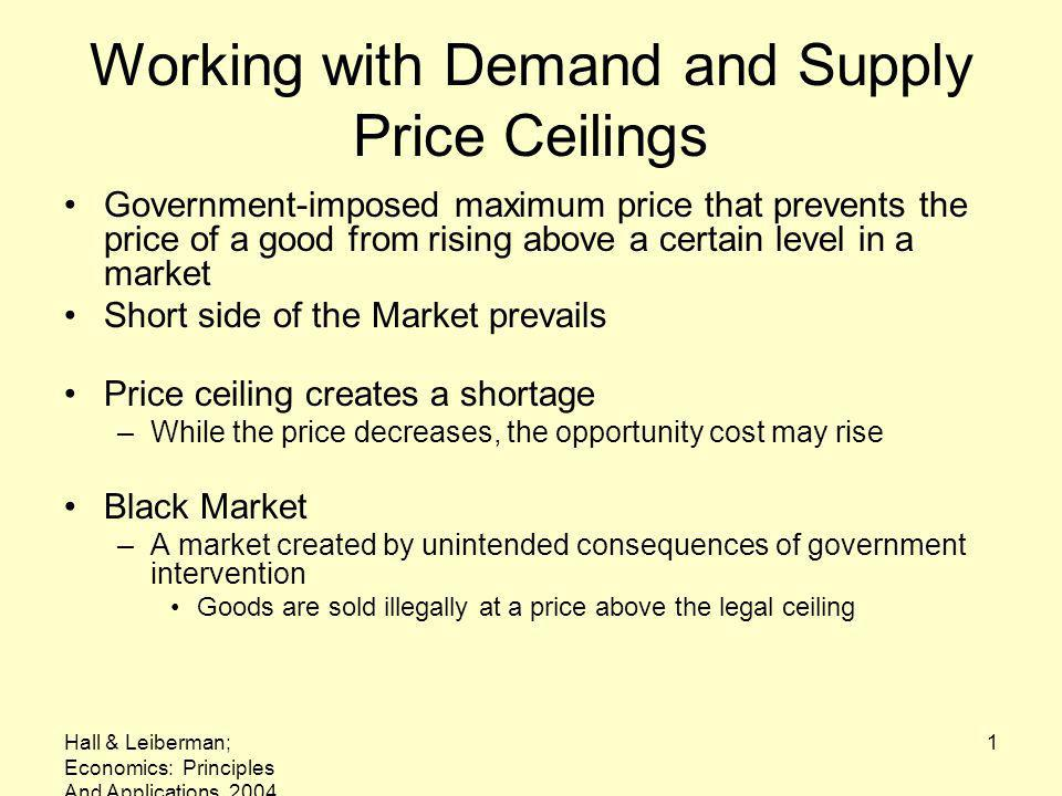Hall & Leiberman; Economics: Principles And Applications, 2004 1 Working with Demand and Supply Price Ceilings Government-imposed maximum price that prevents the price of a good from rising above a certain level in a market Short side of the Market prevails Price ceiling creates a shortage –While the price decreases, the opportunity cost may rise Black Market –A market created by unintended consequences of government intervention Goods are sold illegally at a price above the legal ceiling