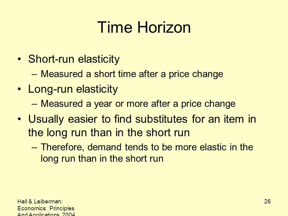Hall & Leiberman; Economics: Principles And Applications, 2004 26 Time Horizon Short-run elasticity –Measured a short time after a price change Long-run elasticity –Measured a year or more after a price change Usually easier to find substitutes for an item in the long run than in the short run –Therefore, demand tends to be more elastic in the long run than in the short run