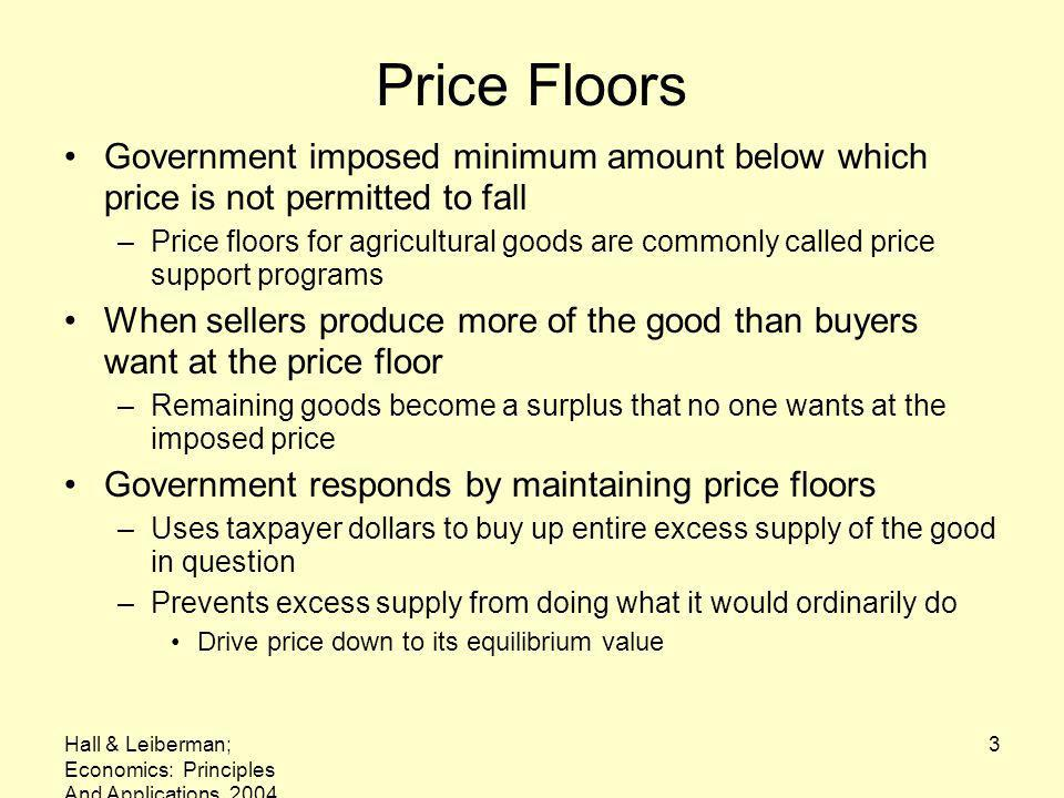 Hall & Leiberman; Economics: Principles And Applications, 2004 3 Price Floors Government imposed minimum amount below which price is not permitted to fall –Price floors for agricultural goods are commonly called price support programs When sellers produce more of the good than buyers want at the price floor –Remaining goods become a surplus that no one wants at the imposed price Government responds by maintaining price floors –Uses taxpayer dollars to buy up entire excess supply of the good in question –Prevents excess supply from doing what it would ordinarily do Drive price down to its equilibrium value