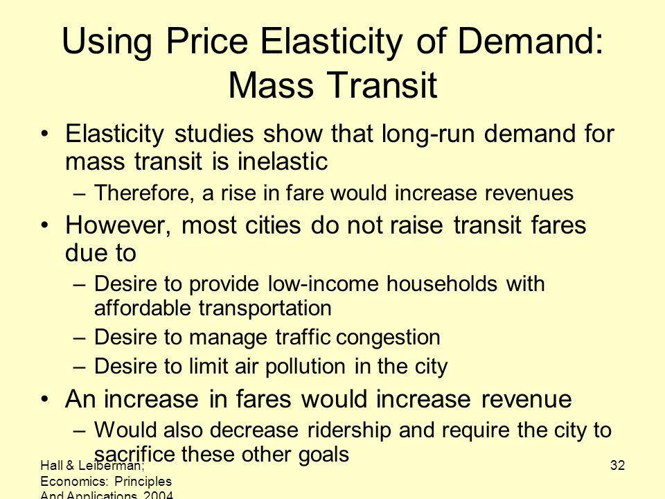 Hall & Leiberman; Economics: Principles And Applications, 2004 32 Using Price Elasticity of Demand: Mass Transit Elasticity studies show that long-run demand for mass transit is inelastic –Therefore, a rise in fare would increase revenues However, most cities do not raise transit fares due to –Desire to provide low-income households with affordable transportation –Desire to manage traffic congestion –Desire to limit air pollution in the city An increase in fares would increase revenue –Would also decrease ridership and require the city to sacrifice these other goals