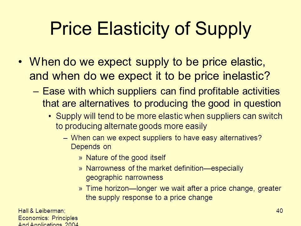 Hall & Leiberman; Economics: Principles And Applications, 2004 40 Price Elasticity of Supply When do we expect supply to be price elastic, and when do we expect it to be price inelastic.