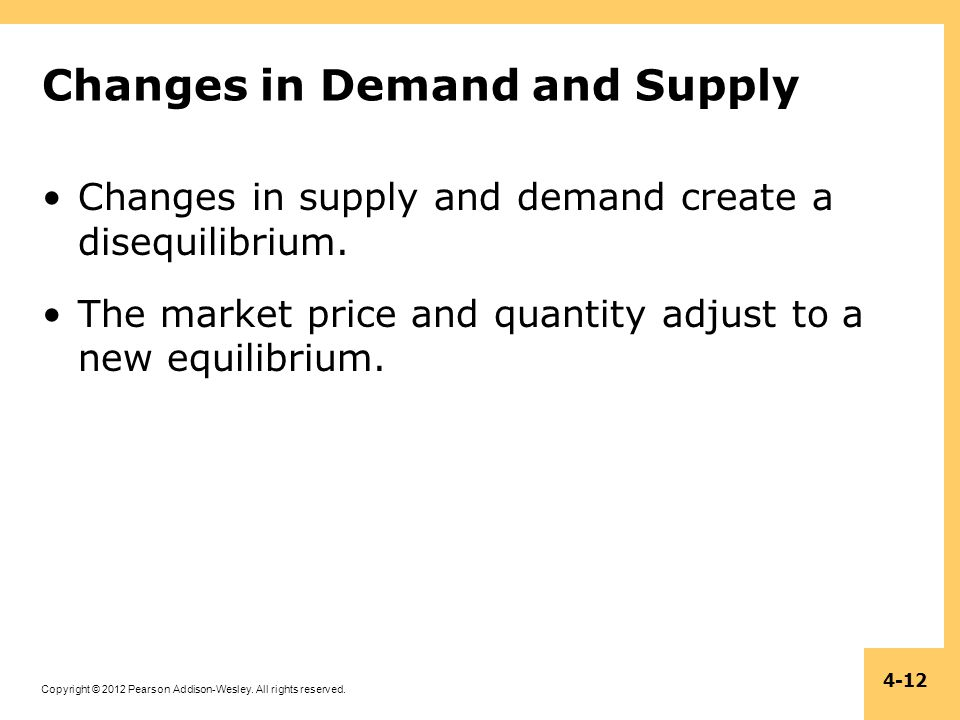 Copyright © 2012 Pearson Addison-Wesley. All rights reserved. 4-12 Changes in Demand and Supply Changes in supply and demand create a disequilibrium.
