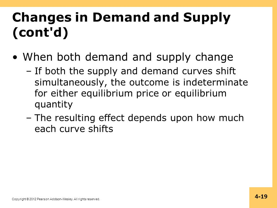 Copyright © 2012 Pearson Addison-Wesley. All rights reserved. 4-19 Changes in Demand and Supply (cont'd) When both demand and supply change –If both t
