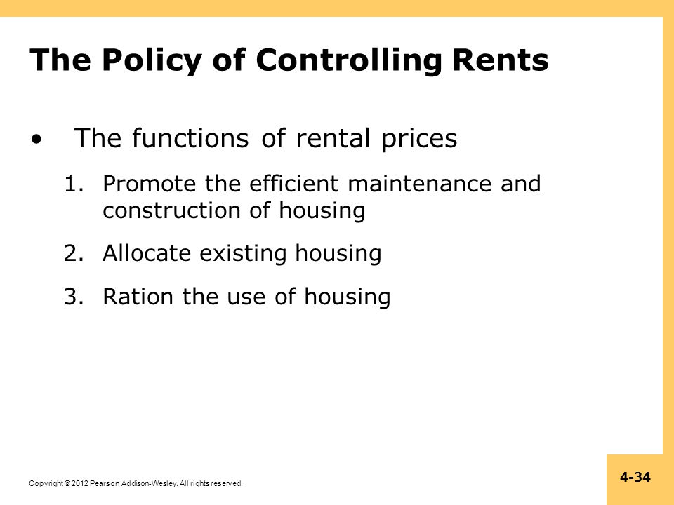 Copyright © 2012 Pearson Addison-Wesley. All rights reserved. 4-34 The Policy of Controlling Rents The functions of rental prices 1.Promote the effici
