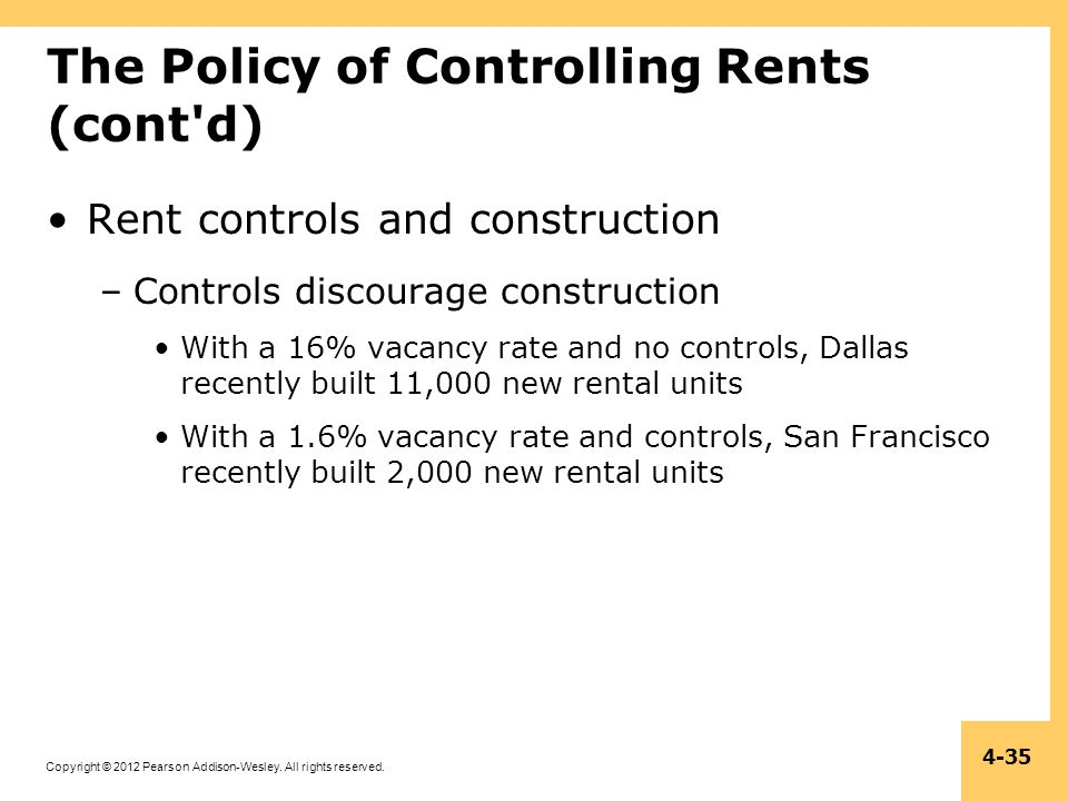Copyright © 2012 Pearson Addison-Wesley. All rights reserved. 4-35 The Policy of Controlling Rents (cont'd) Rent controls and construction –Controls d