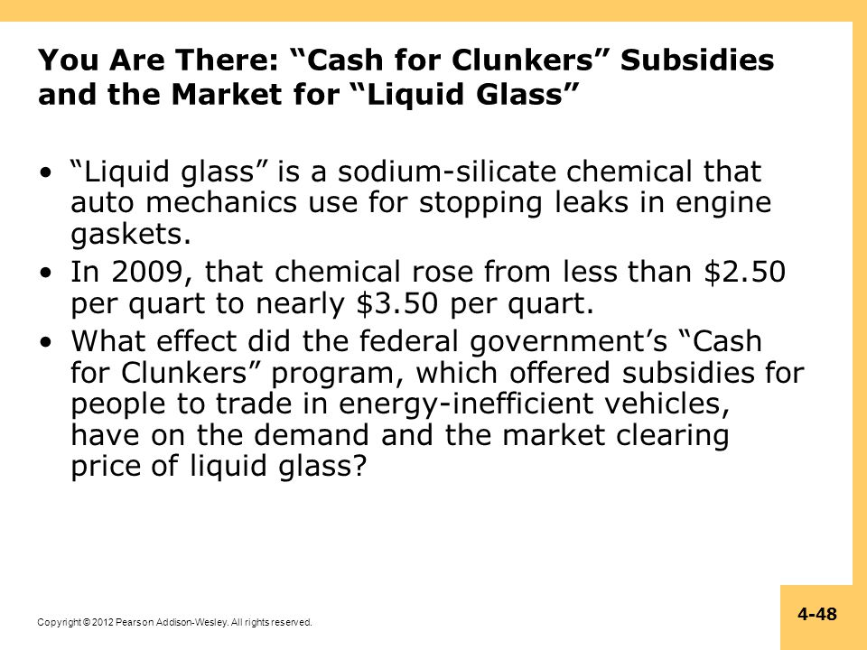 Copyright © 2012 Pearson Addison-Wesley. All rights reserved. 4-48 You Are There: Cash for Clunkers Subsidies and the Market for Liquid Glass Liquid g