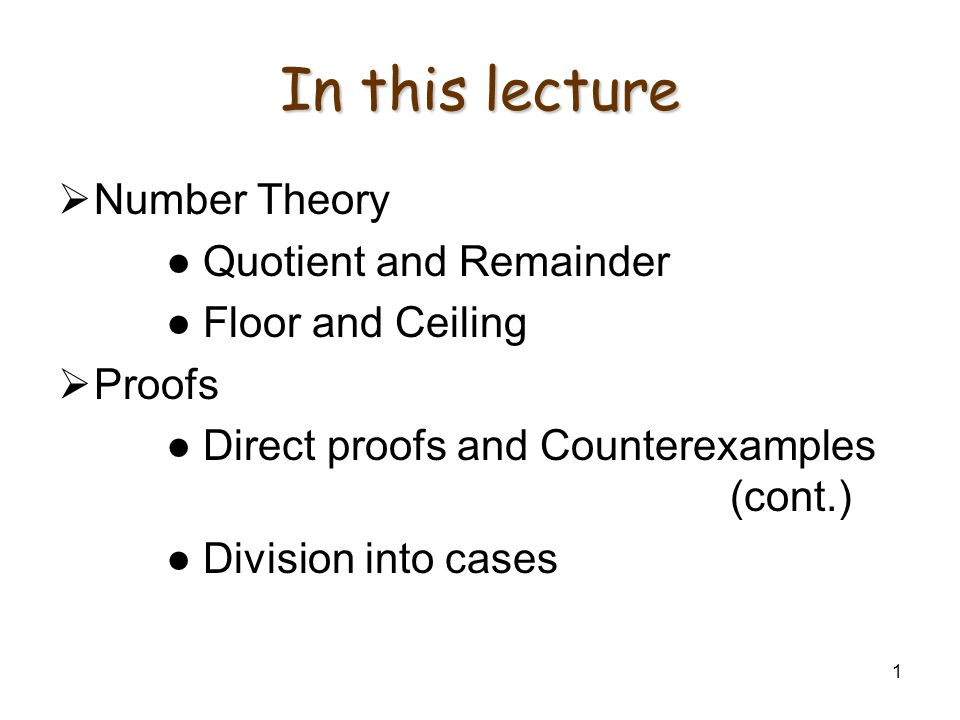 1 In this lecture Number Theory Quotient and Remainder Floor and Ceiling Proofs Direct proofs and Counterexamples (cont.) Division into cases